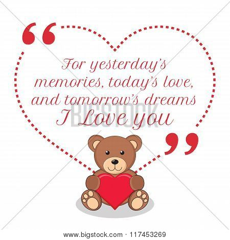 Inspirational Love Quote. For Yesterday's Memories, Today's Love, And Tomorrow's Dreams I Love You.