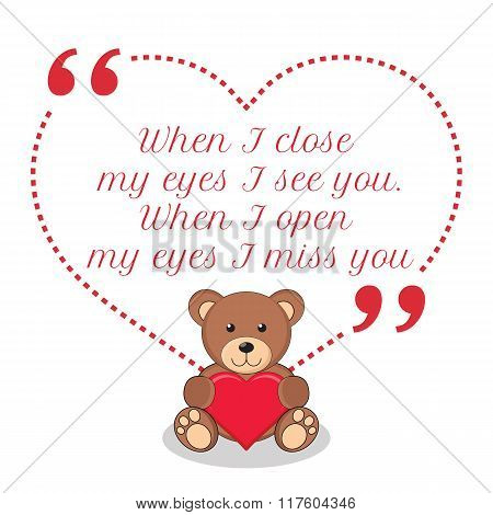 Inspirational Love Quote. When I Close My Eyes I See You. When I Open My Eyes I Miss You.