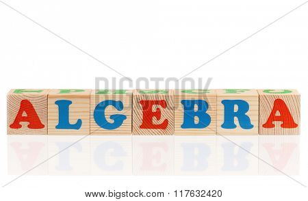 Algebra word formed by colorful wooden alphabet blocks, isolated on white background