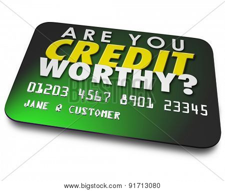 Are You Credit Worthy words on a plastic card asking if your score, rating or report is high enough to borrow money from a bank or lender