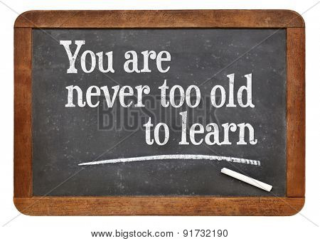 You are never too old too learn - motivational words  on a vintage slate blackboard -continuous education concept