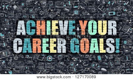 Multicolor Concept - Achieve Your Career Goals on Dark Brick Wall with Doodle Icons. Achieve Your Career Goals Business Concept. Achieve Your Career Goals on Dark Wall.