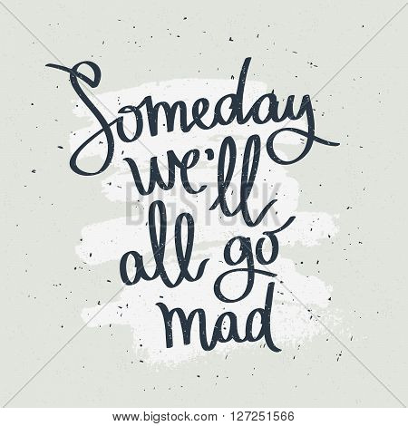 Someday we'll all go mad. Fashionable calligraphy. Motivational quote. Excellent print on a T-shirt. Vector illustration on gray background with white ink smear.