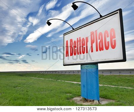 a better place working for change and progress to improve the world to become a paradise, road sign billboard.