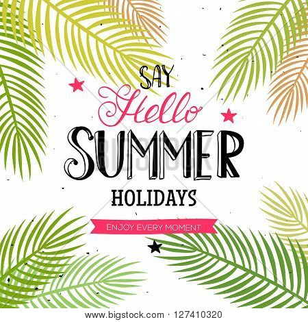 Say Hello Summer Holidays and Enjoy every moment quote. Vector season poster with palm leaf and lettering. Tropical drawn text background