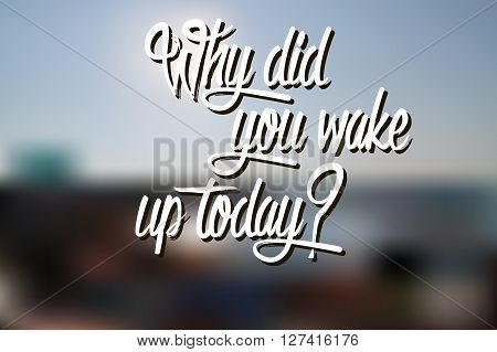 Why Did You Wake Up Today