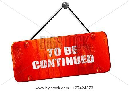 to be continued, 3D rendering, red grunge vintage sign