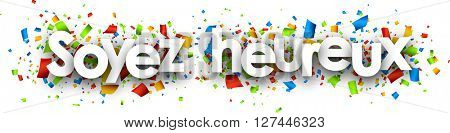 Be happy paper banner with color confetti, French. Vector illustration.