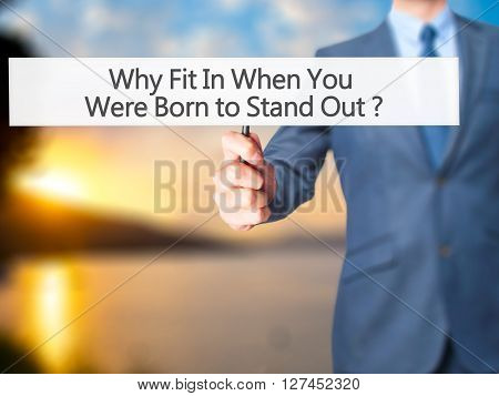 Why Fit In When You Were Born To Stand Out - Businessman Hand Holding Sign
