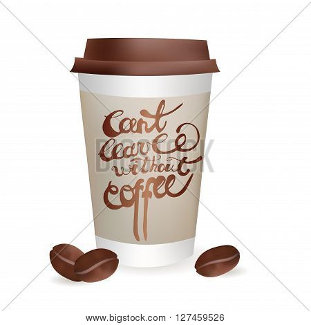 Realistic Coffee Cup to go with Beans. Can't leave without Coffee Inscription. Vector Icon Illustration. Isolated On white Background