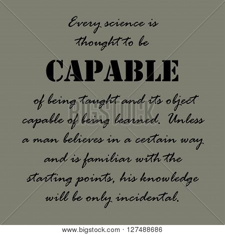 Every science is thought to be capable of being taught and its object capable of being learned. Unless a man believes in a certain way and is familiar with the starting points, his knowledge will be only incidental.