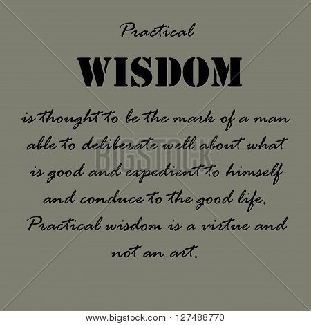 Practical wisdom is thought to be the mark of a man able to deliberate well about what is good and expedient to himself and conduce to the good life. Practical wisdom is a virtue and not an art.