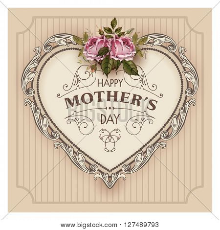 Happy Mothers Day.  Holiday Festive Vector Illustration With Lettering And Vintage Ornate heart. Mothers day greeting card with retro styled roses. Shabby chic design. Ornamental composition.
