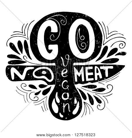 Go Vegan.No meat.Typographic print with mushroom and  knife.Hand draw inspirational eco poster.Healthy food vector illustration.Print posters, advertising banners, menus of restaurants and shops organic food, as well as T-shirts, badges, labels, bags and