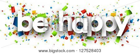 Be happy paper banner with color confetti. Vector illustration.