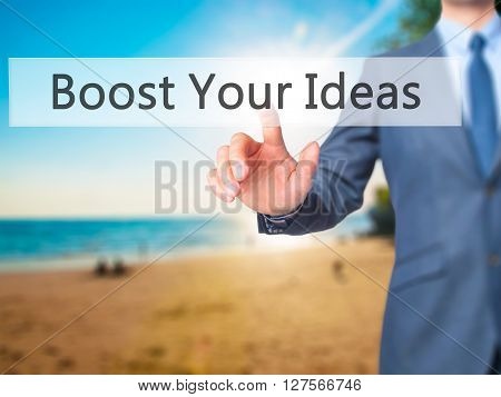 Boost Your Ideas - Businessman Hand Pressing Button On Touch Screen Interface.