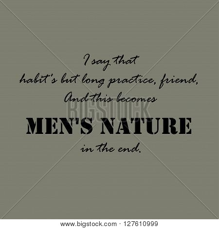 I say that habit's but long practice, friend, And this becomes men's nature in the end.  Aristotle Quotes.