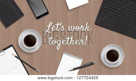 Realistic workplace table with quote 'Let's work together'. Top view with textured table, laptop and phone and blocknot and notepad and pen and pencil and coffe. Quote in the center.
