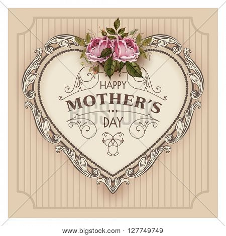Happy Mothers Day. Holiday Festive Illustration With Lettering And Vintage Ornate heart. Mothers day greeting card with retro styled roses. Shabby chic design. Ornamental composition.