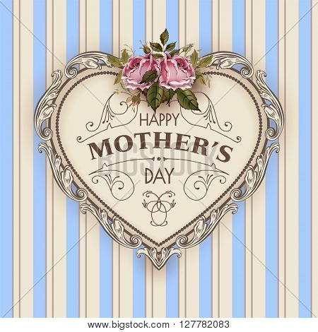 Happy Mothers Day. Holiday Festive  Illustration With Lettering And Vintage Ornate heart. Mothers day greeting card with retro styled roses. Shabby chic design. Mothers Day. Mothers Day card.