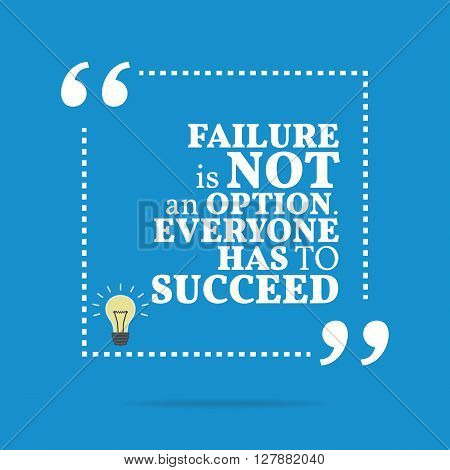 Inspirational Motivational Quote. Failure Is Not An Option. Everyone Has To Succeed.