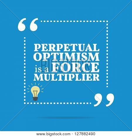 Inspirational Motivational Quote. Perpetual Optimism Is A Force Multiplier.