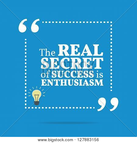 Inspirational Motivational Quote. The Real Secret Of Success Is Enthusiasm.