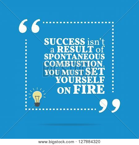 Inspirational Motivational Quote. Success Isn't A Result Of Spontaneous Combustion. You Must Set You