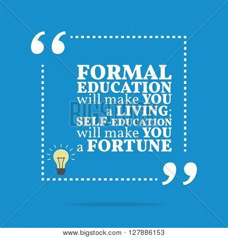 Inspirational Motivational Quote. Formal Education Will Make You A Living; Self-education Will Make