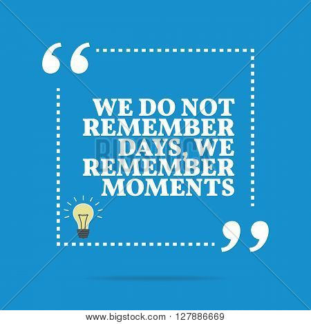 Inspirational Motivational Quote. We Do Not Remember Days, We Remember Moments.