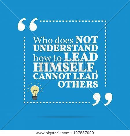 Inspirational Motivational Quote. Who Does Not Understand How To Lead Himself, Cannot Lead Others.