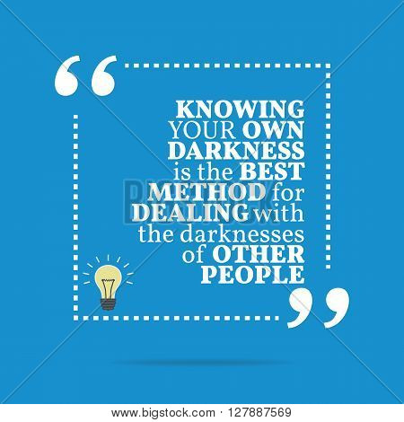 Inspirational Motivational Quote. Knowing Your Own Darkness Is The Best Method For Dealing With The