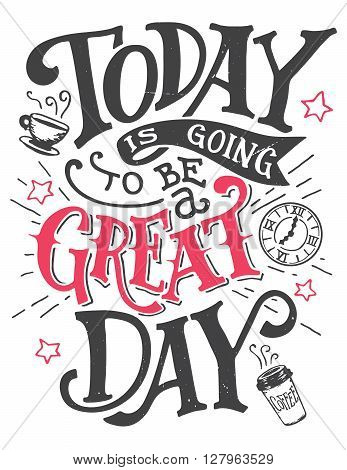 Today is going to be a great day. Inspirational quote hand-lettering card. Motivational typography for cards wall prints and posters. Home decor plaque and sign isolation on white background