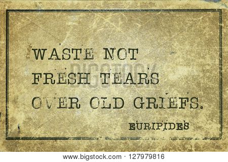 Waste not fresh tears over old griefs - ancient Greek philosopher Euripides quote printed on grunge vintage cardboard