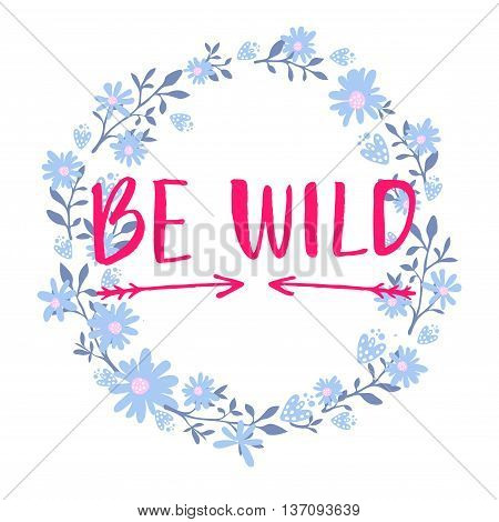 Be wild text in hand drawn wreath frame. Rough phrase for boho and hippie clothes, t-shirts, posters. Inspirational vector saying.