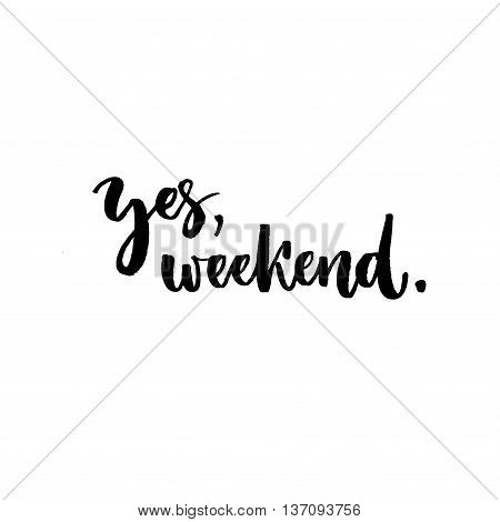 Yes, weekend. Fun phrase about work week end. Hand lettering, black text isolated at white background