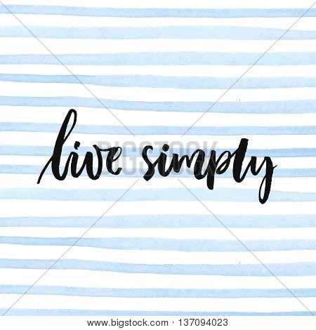 Live simply. Inspirational quote, calligraphy at minimalistic watercolor stripes texture.