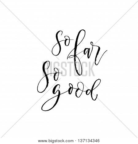 So far so good phrase. Hand drawn positive quote. Ink illustration. Modern brush calligraphy. Isolated on white background.