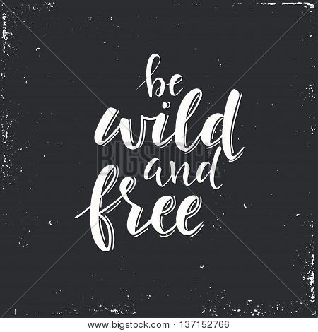 Be Wild and Free. Conceptual handwritten phrase. T shirt hand lettered calligraphic design. Inspirational vector typography.