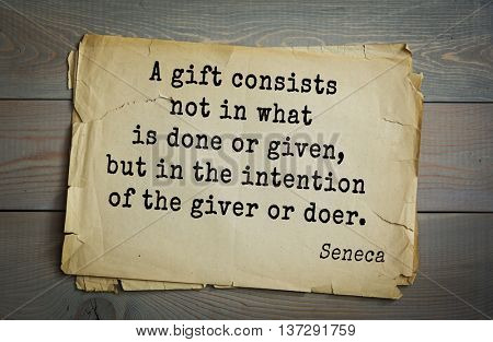 Quote of the Roman philosopher and poet Seneca (4 BC-65 AD). A gift consists not in what is done or given, but in the intention of the giver or doer.