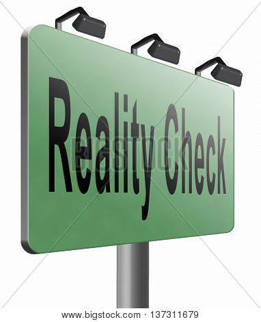 Reality check up for real life events and realistic goals, skpticism or skeptic, road sign billboard, 3D illustration, isolated on white