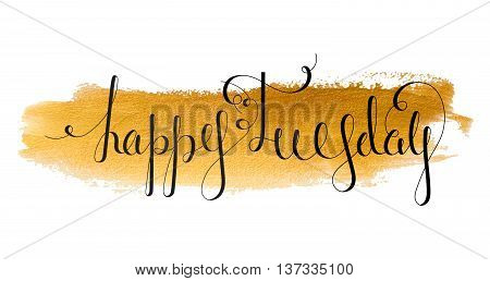 Handwritten inscription Happy Tuesday on paint background. Handdrawn calligraphy lettering for banner calendar planner poster t-shirt postcard save the date card. Isolated vector illustration.