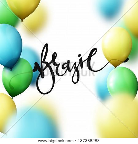 Inscription Brazil, background with balloons colors of Brazilian flag. Calligraphy handmade greeting cards, posters phrase Brazil.