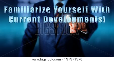 Business manager touching Familiarize Yourself With Current Developments! on a virtual control screen. Motivational metaphor business objective concept call to action and career development advice.