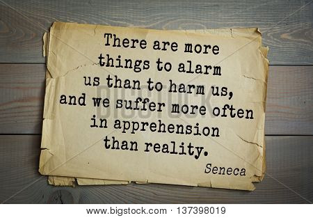 Quote of the Roman philosopher Seneca (4 BC-65 AD). There are more things to alarm us than to harm us, and we suffer more often in apprehension than reality.