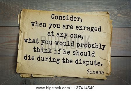 Quote of the Roman philosopher Seneca (4 BC-65 AD). Consider, when you are enraged at any one, what you would probably think if he should die during the dispute.