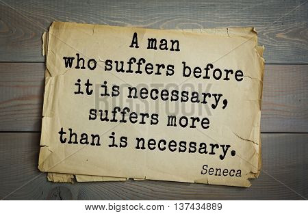 Quote of the Roman philosopher Seneca (4 BC-65 AD). A man who suffers before it is necessary, suffers more than is necessary.