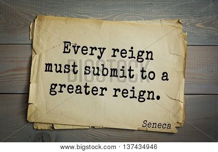 Quote of the Roman philosopher Seneca (4 BC-65 AD). Every reign must submit to a greater reign.
