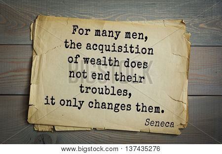 Quote of the Roman philosopher Seneca (4 BC-65 AD). For many men, the acquisition of wealth does not end their troubles, it only changes them.