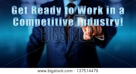 Management consultant is touching Get Ready to Work in a Competitive Industry! on a virtual control monitor. Call to action business objective concept recruitment and entrepreneurship metaphor.